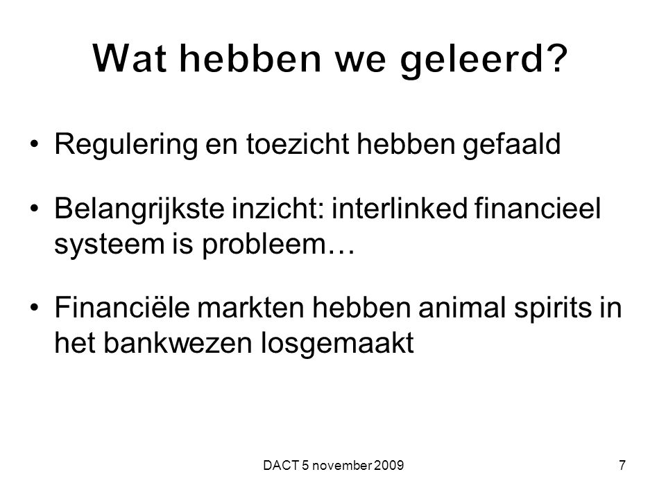 Regulering en toezicht hebben gefaald Belangrijkste inzicht: interlinked financieel systeem is probleem… Financiële markten hebben animal spirits in h