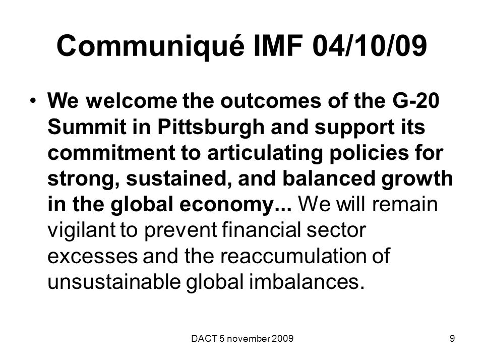 Communiqué IMF 04/10/09 We welcome the outcomes of the G-20 Summit in Pittsburgh and support its commitment to articulating policies for strong, sustained, and balanced growth in the global economy...
