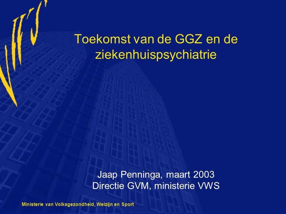 Ministerie van Volksgezondheid, Welzijn en Sport Toekomst van de GGZ en de ziekenhuispsychiatrie Jaap Penninga, maart 2003 Directie GVM, ministerie VWS