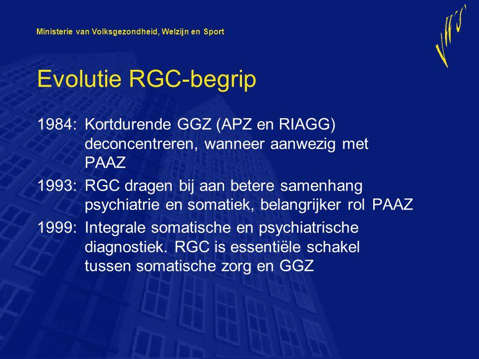 Ministerie van Volksgezondheid, Welzijn en Sport Evolutie RGC-begrip 1984:Kortdurende GGZ (APZ en RIAGG) deconcentreren, wanneer aanwezig met PAAZ 1993:RGC dragen bij aan betere samenhang psychiatrie en somatiek, belangrijker rol PAAZ 1999:Integrale somatische en psychiatrische diagnostiek.