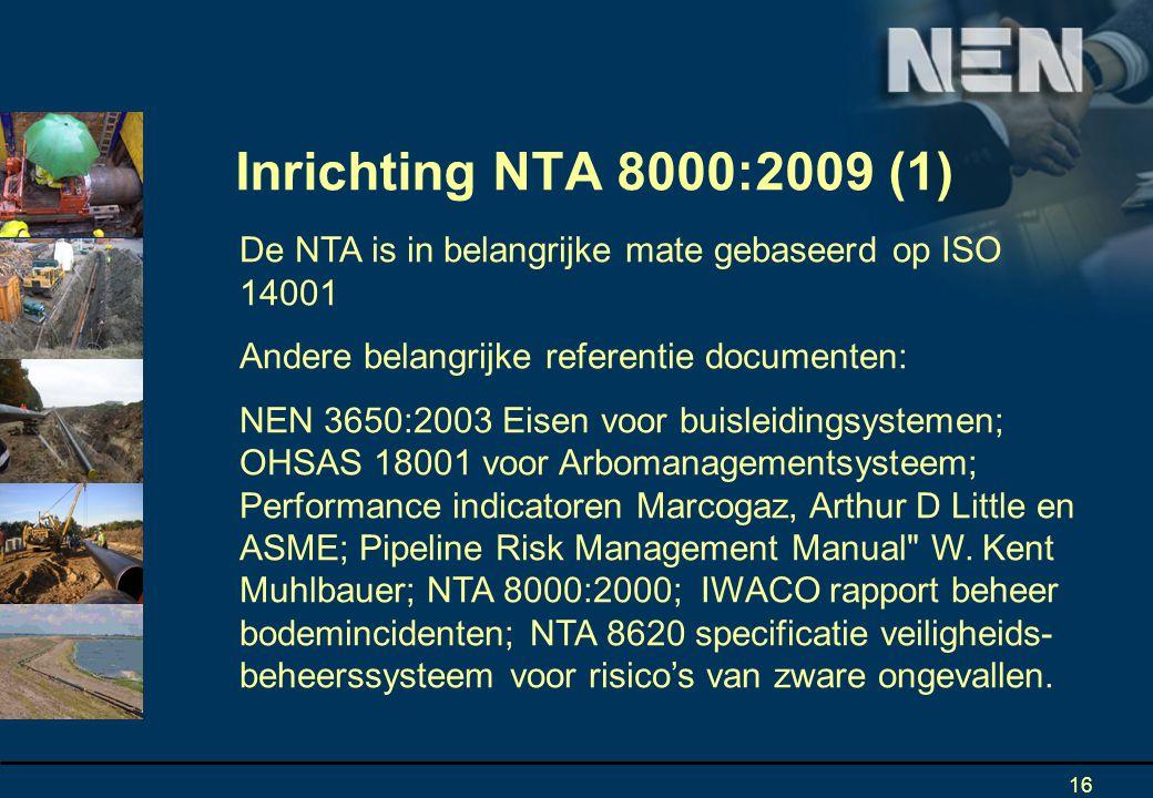 16 De NTA is in belangrijke mate gebaseerd op ISO 14001 Andere belangrijke referentie documenten: NEN 3650:2003 Eisen voor buisleidingsystemen; OHSAS 18001 voor Arbomanagementsysteem; Performance indicatoren Marcogaz, Arthur D Little en ASME; Pipeline Risk Management Manual W.