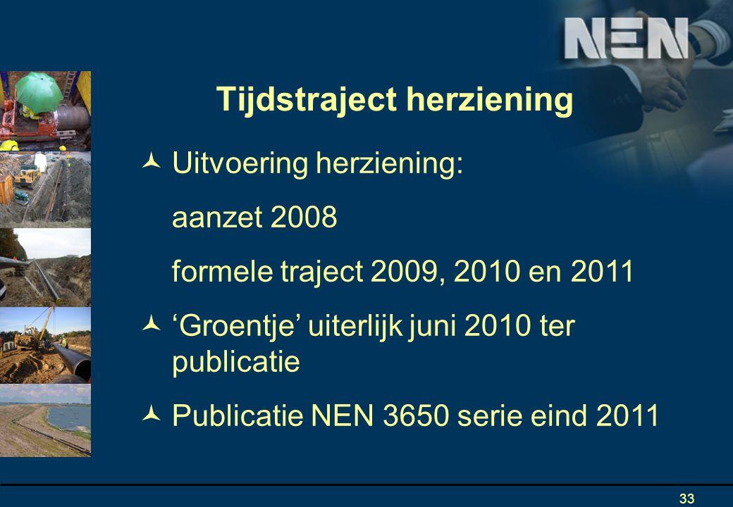 33 Uitvoering herziening: aanzet 2008 formele traject 2009, 2010 en 2011 'Groentje' uiterlijk juni 2010 ter publicatie Publicatie NEN 3650 serie eind 2011 Tijdstraject herziening