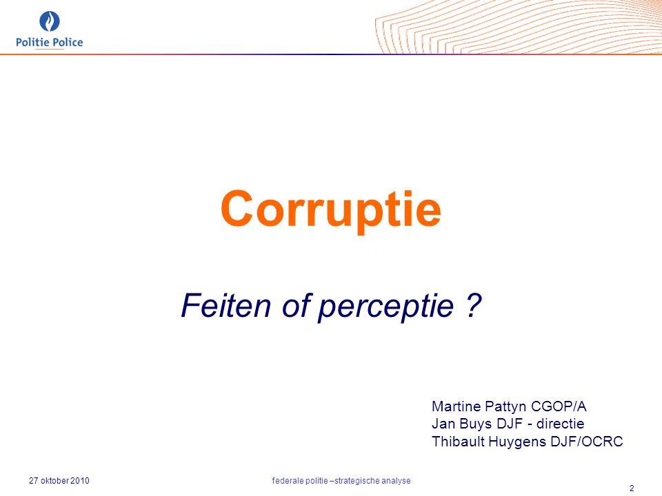 27 oktober 2010federale politie –strategische analyse 2 Corruptie Feiten of perceptie ? Martine Pattyn CGOP/A Jan Buys DJF - directie Thibault Huygens