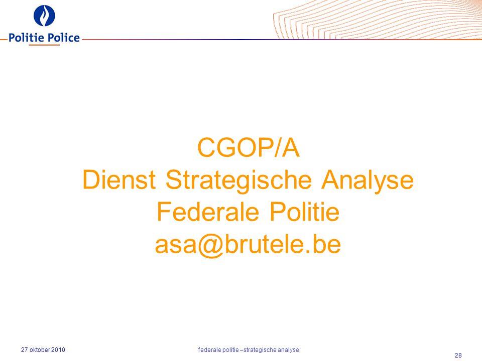 27 oktober 2010federale politie –strategische analyse 28 CGOP/A Dienst Strategische Analyse Federale Politie asa@brutele.be
