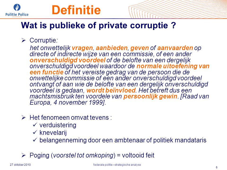 27 oktober 2010federale politie –strategische analyse 6 Definitie Wat is publieke of private corruptie ?  Corruptie: het onwettelijk vragen, aanbiede