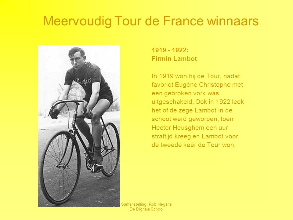 Samenstelling: Rob Megens De Digitale School 1919 - 1922: Firmin Lambot In 1919 won hij de Tour, nadat favoriet Eugène Christophe met een gebroken vork was uitgeschakeld.