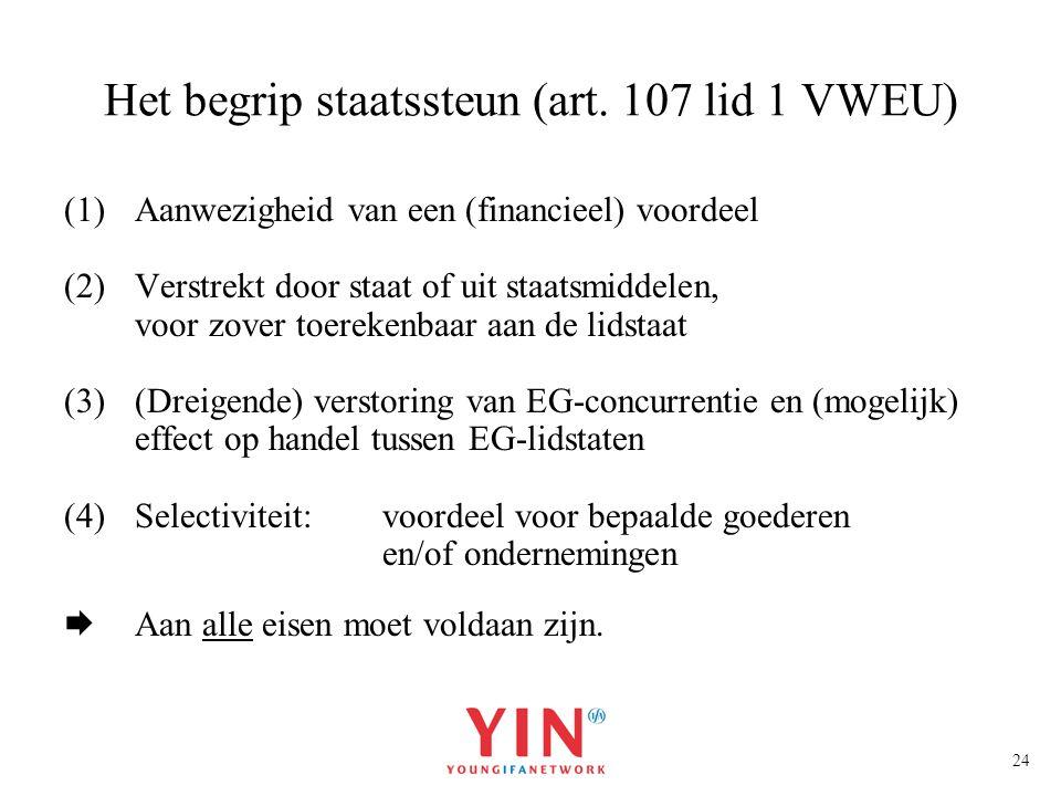 24 Het begrip staatssteun (art. 107 lid 1 VWEU) (1)Aanwezigheid van een (financieel) voordeel (2)Verstrekt door staat of uit staatsmiddelen, voor zove