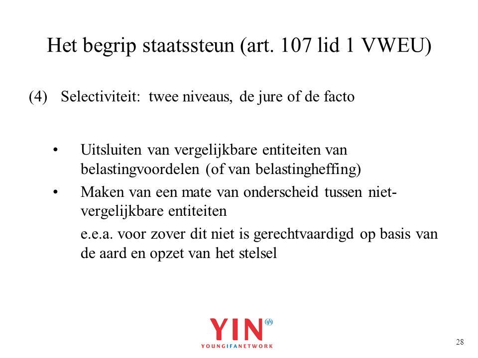 28 Het begrip staatssteun (art. 107 lid 1 VWEU) (4)Selectiviteit: twee niveaus, de jure of de facto Uitsluiten van vergelijkbare entiteiten van belast