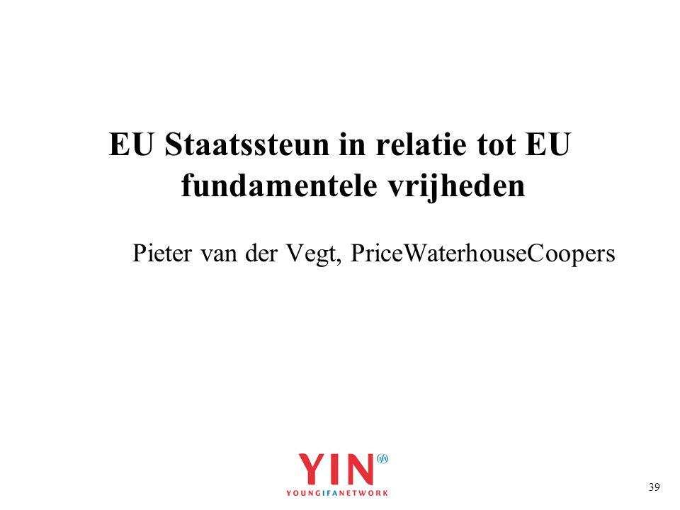 39 EU Staatssteun in relatie tot EU fundamentele vrijheden Pieter van der Vegt, PriceWaterhouseCoopers