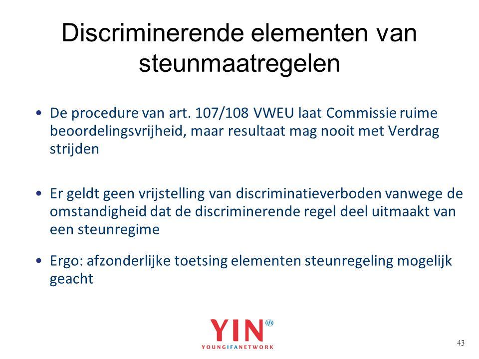 43 Discriminerende elementen van steunmaatregelen De procedure van art. 107/108 VWEU laat Commissie ruime beoordelingsvrijheid, maar resultaat mag noo
