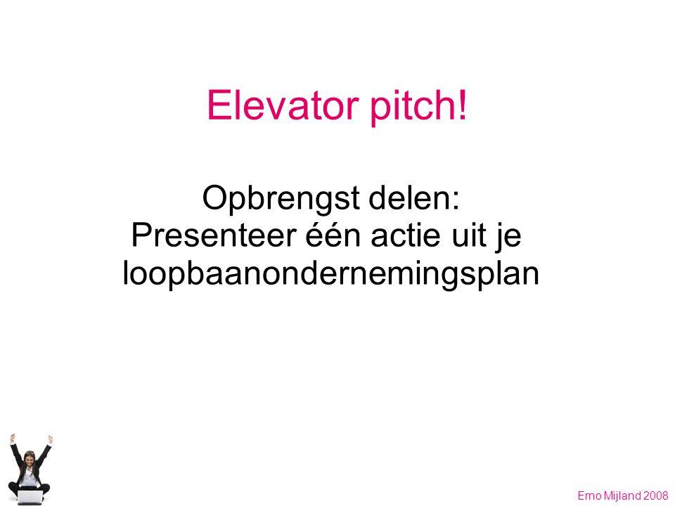 Elevator pitch! Opbrengst delen: Presenteer één actie uit je loopbaanondernemingsplan Erno Mijland 2008