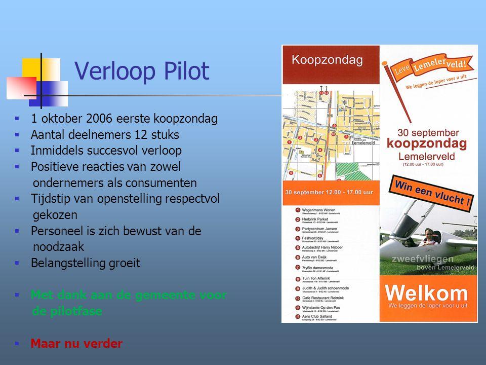 Verloop Pilot  1 oktober 2006 eerste koopzondag  Aantal deelnemers 12 stuks  Inmiddels succesvol verloop  Positieve reacties van zowel ondernemers als consumenten  Tijdstip van openstelling respectvol gekozen  Personeel is zich bewust van de noodzaak  Belangstelling groeit  Met dank aan de gemeente voor de pilotfase  Maar nu verder