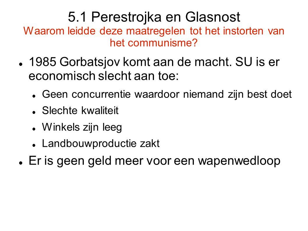 5.1 Perestrojka en Glasnost Waarom leidde deze maatregelen tot het instorten van het communisme? 1985 Gorbatsjov komt aan de macht. SU is er economisc