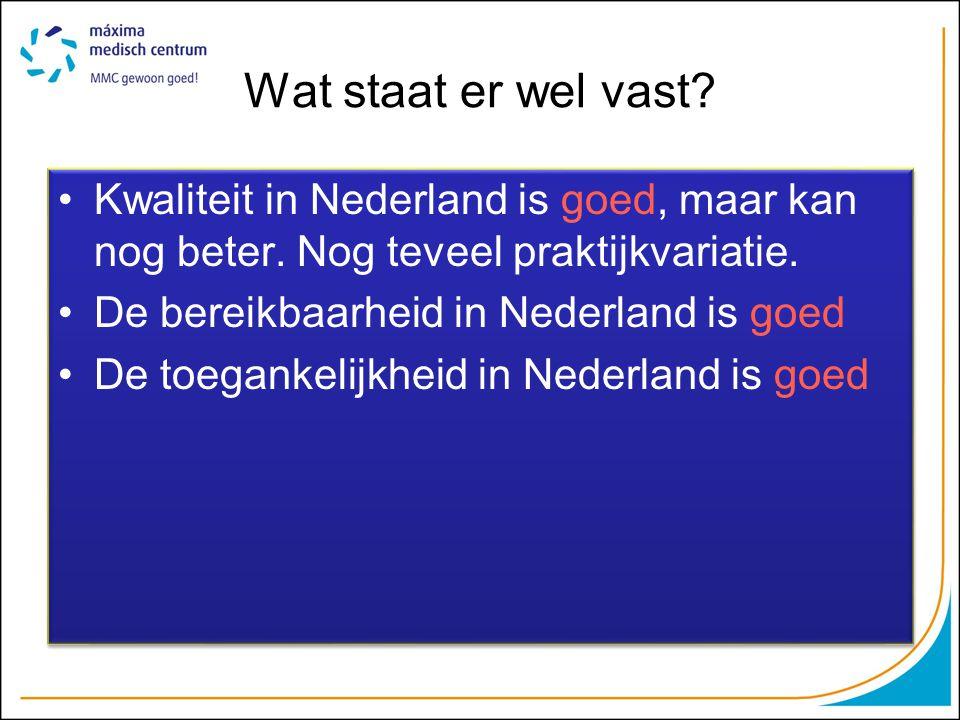 Wat staat er wel vast? Kwaliteit in Nederland is goed, maar kan nog beter. Nog teveel praktijkvariatie. De bereikbaarheid in Nederland is goed De toeg