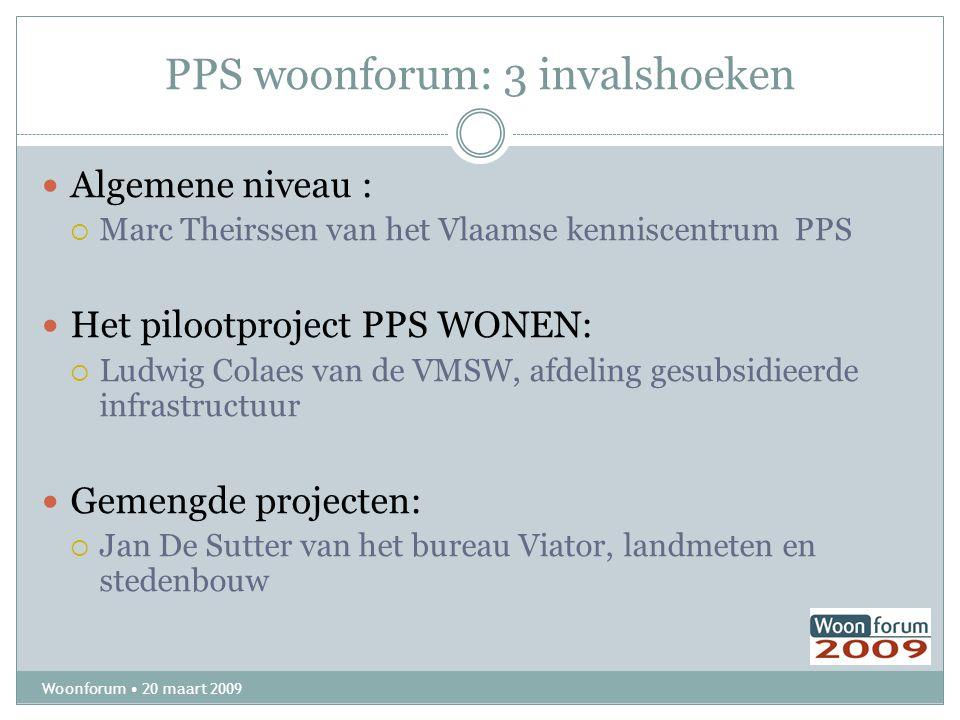 PPS woonforum: 3 invalshoeken Woonforum 20 maart 2009 Algemene niveau :  Marc Theirssen van het Vlaamse kenniscentrum PPS Het pilootproject PPS WONEN