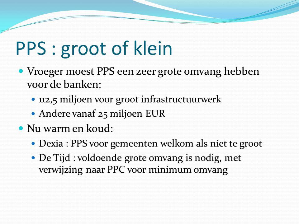 PPS : groot of klein Vroeger moest PPS een zeer grote omvang hebben voor de banken: 112,5 miljoen voor groot infrastructuurwerk Andere vanaf 25 miljoe