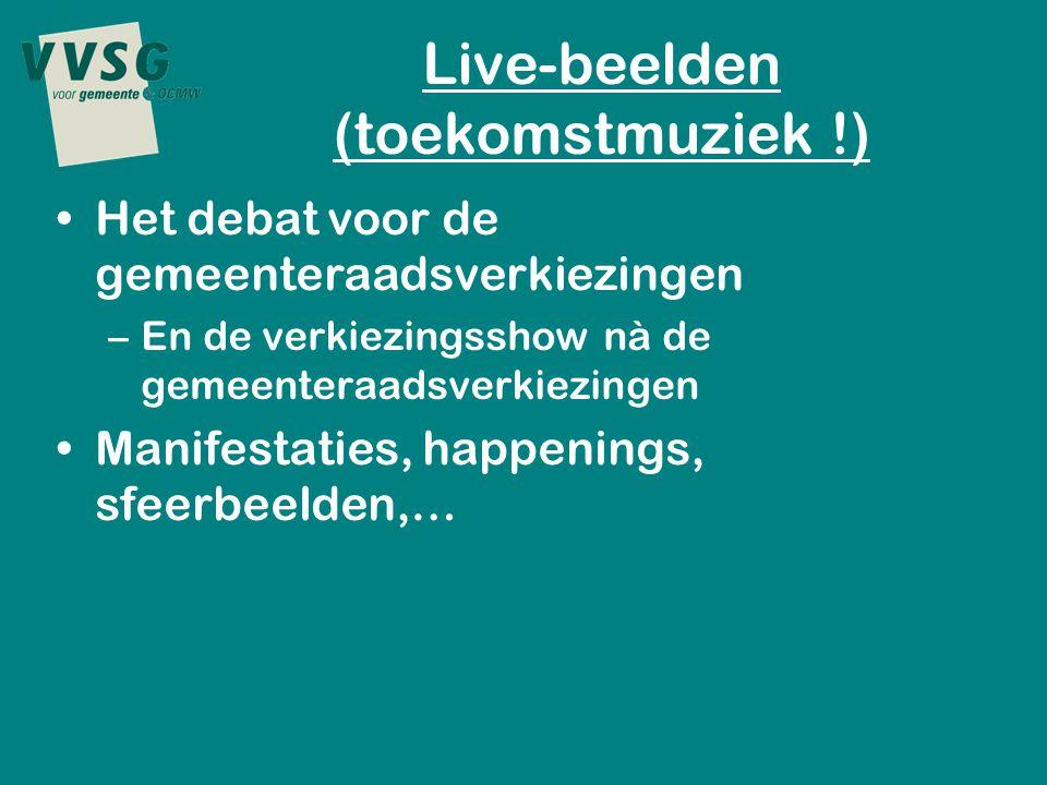 Live-beelden (toekomstmuziek !) Het debat voor de gemeenteraadsverkiezingen –En de verkiezingsshow nà de gemeenteraadsverkiezingen Manifestaties, happenings, sfeerbeelden,…