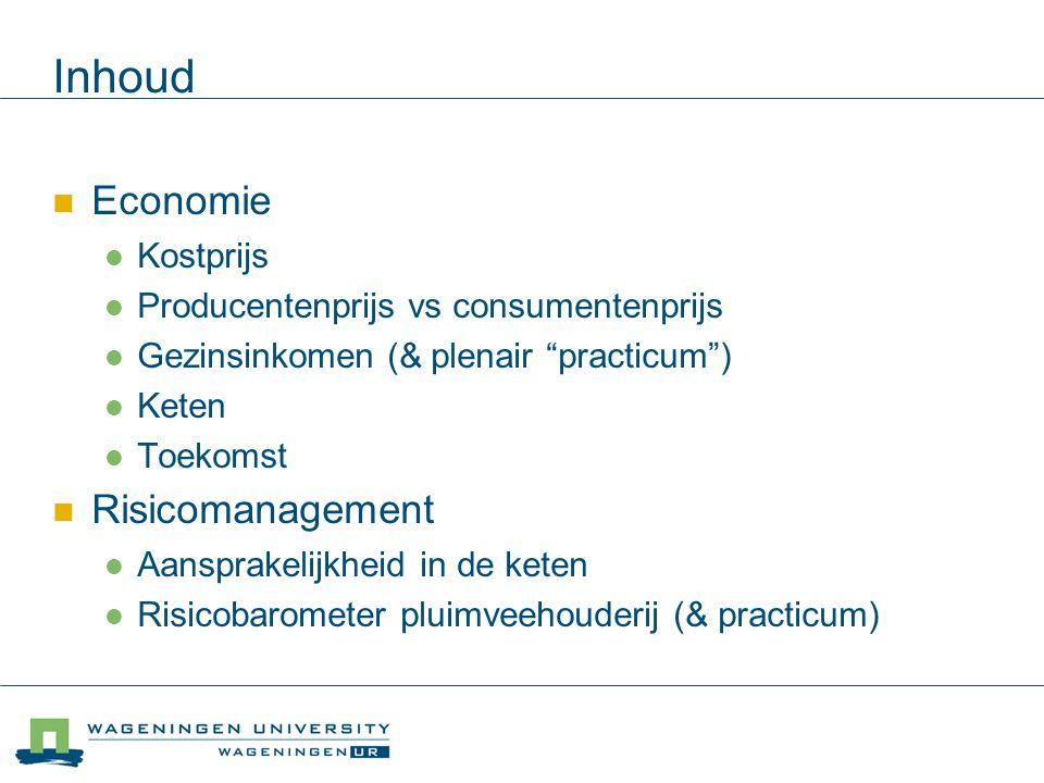 Inhoud Economie Kostprijs Producentenprijs vs consumentenprijs Gezinsinkomen (& plenair practicum ) Keten Toekomst Risicomanagement Aansprakelijkheid in de keten Risicobarometer pluimveehouderij (& practicum)
