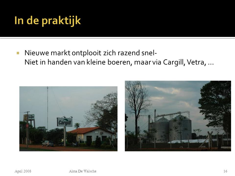  Nieuwe markt ontplooit zich razend snel- Niet in handen van kleine boeren, maar via Cargill, Vetra, … April 2008Alma De Walsche16