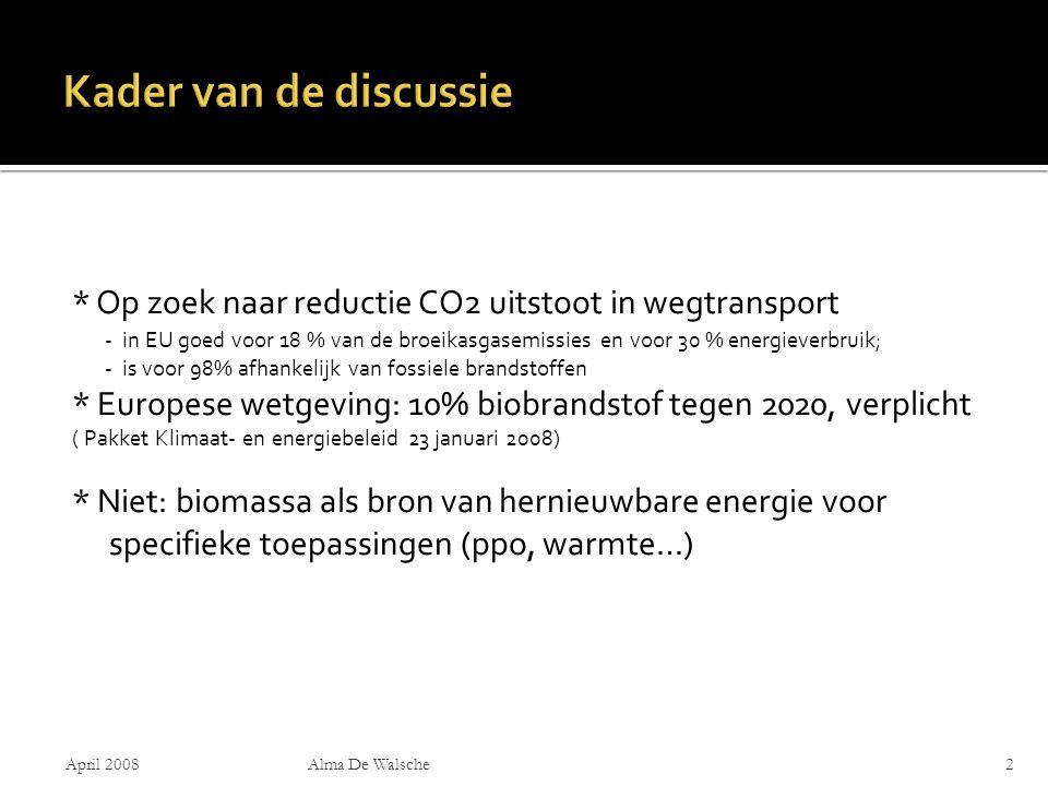 * Op zoek naar reductie CO2 uitstoot in wegtransport - in EU goed voor 18 % van de broeikasgasemissies en voor 30 % energieverbruik; - is voor 98% afhankelijk van fossiele brandstoffen * Europese wetgeving: 10% biobrandstof tegen 2020, verplicht ( Pakket Klimaat- en energiebeleid 23 januari 2008) * Niet: biomassa als bron van hernieuwbare energie voor specifieke toepassingen (ppo, warmte…) April 2008Alma De Walsche2