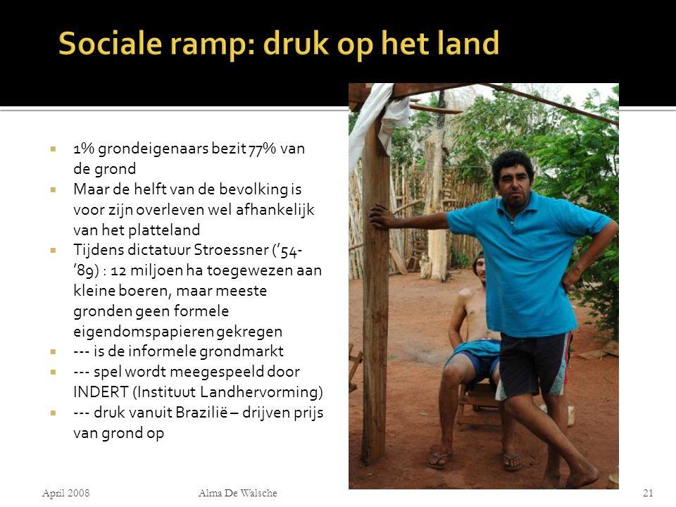  1% grondeigenaars bezit 77% van de grond  Maar de helft van de bevolking is voor zijn overleven wel afhankelijk van het platteland  Tijdens dictatuur Stroessner ('54- '89) : 12 miljoen ha toegewezen aan kleine boeren, maar meeste gronden geen formele eigendomspapieren gekregen  --- is de informele grondmarkt  --- spel wordt meegespeeld door INDERT (Instituut Landhervorming)  --- druk vanuit Brazilië – drijven prijs van grond op April 2008Alma De Walsche21