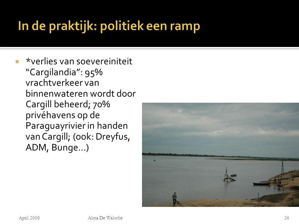  *verlies van soevereiniteit Cargilandia : 95% vrachtverkeer van binnenwateren wordt door Cargill beheerd; 70% privéhavens op de Paraguayrivier in handen van Cargill; (ook: Dreyfus, ADM, Bunge…) April 2008Alma De Walsche26