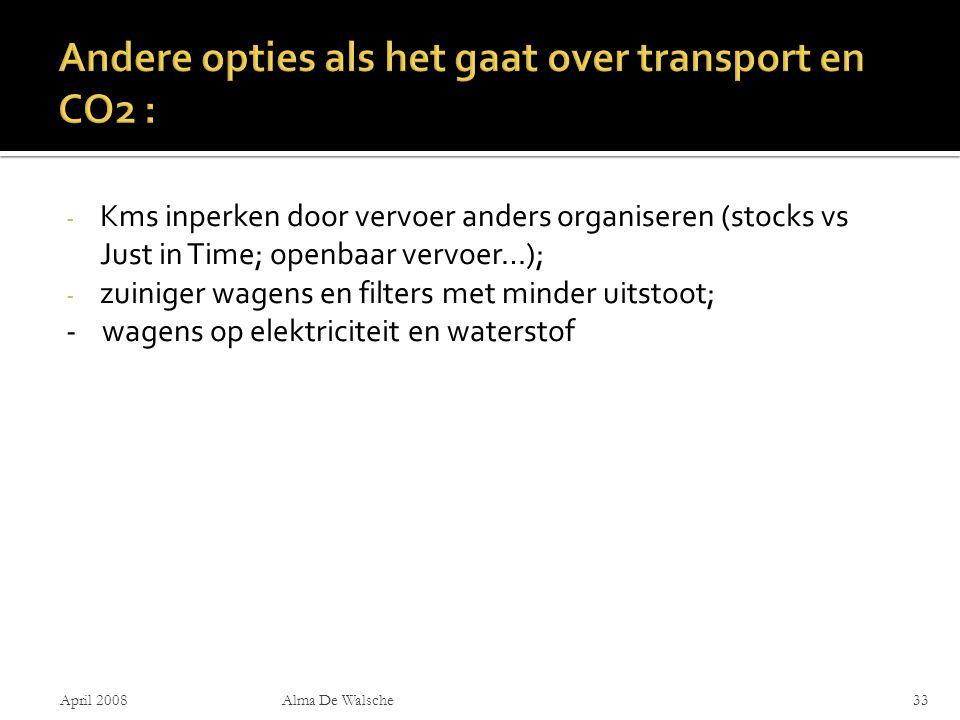 - Kms inperken door vervoer anders organiseren (stocks vs Just in Time; openbaar vervoer…); - zuiniger wagens en filters met minder uitstoot; - wagens op elektriciteit en waterstof April 2008Alma De Walsche33