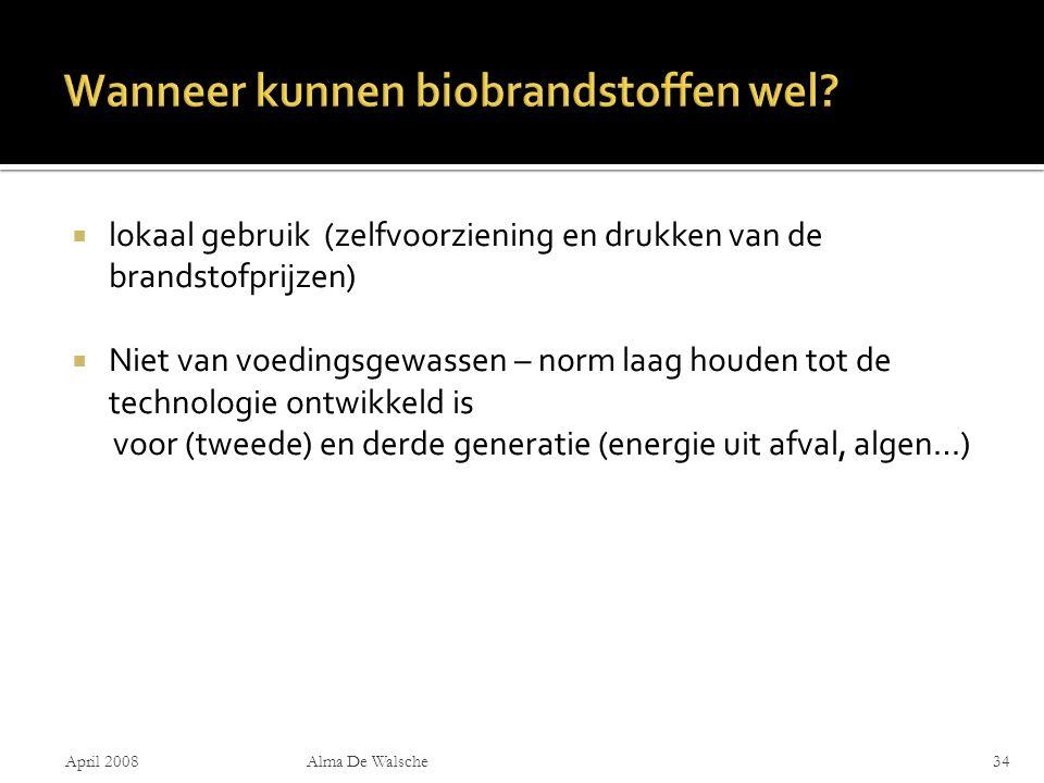  lokaal gebruik (zelfvoorziening en drukken van de brandstofprijzen)  Niet van voedingsgewassen – norm laag houden tot de technologie ontwikkeld is voor (tweede) en derde generatie (energie uit afval, algen…) April 2008Alma De Walsche34