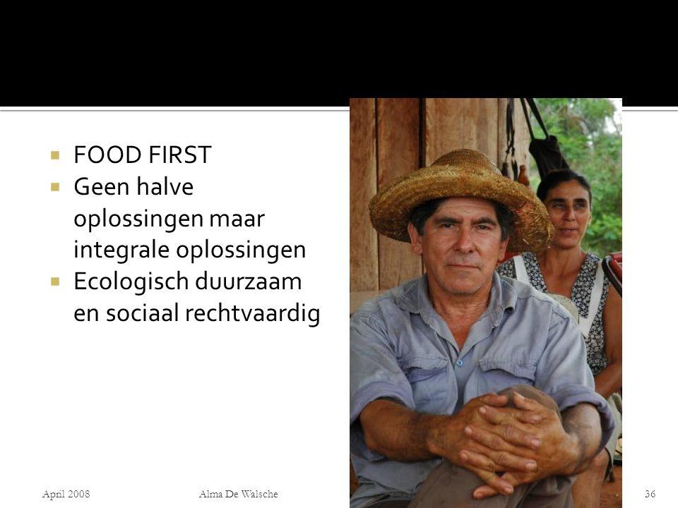  FOOD FIRST  Geen halve oplossingen maar integrale oplossingen  Ecologisch duurzaam en sociaal rechtvaardig April 2008Alma De Walsche36