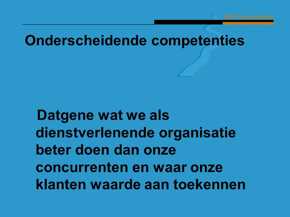 Onderscheidende competenties Datgene wat we als dienstverlenende organisatie beter doen dan onze concurrenten en waar onze klanten waarde aan toekenne