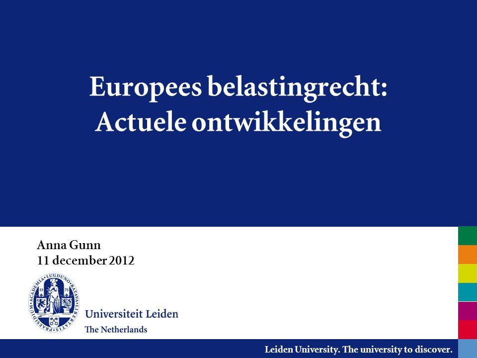 Leiden University. The university to discover. Europees belastingrecht: Actuele ontwikkelingen Anna Gunn 11 december 2012