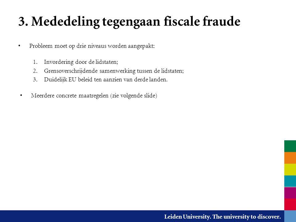 Leiden University. The university to discover. 3. Mededeling tegengaan fiscale fraude Probleem moet op drie niveaus worden aangepakt: 1. Invordering d