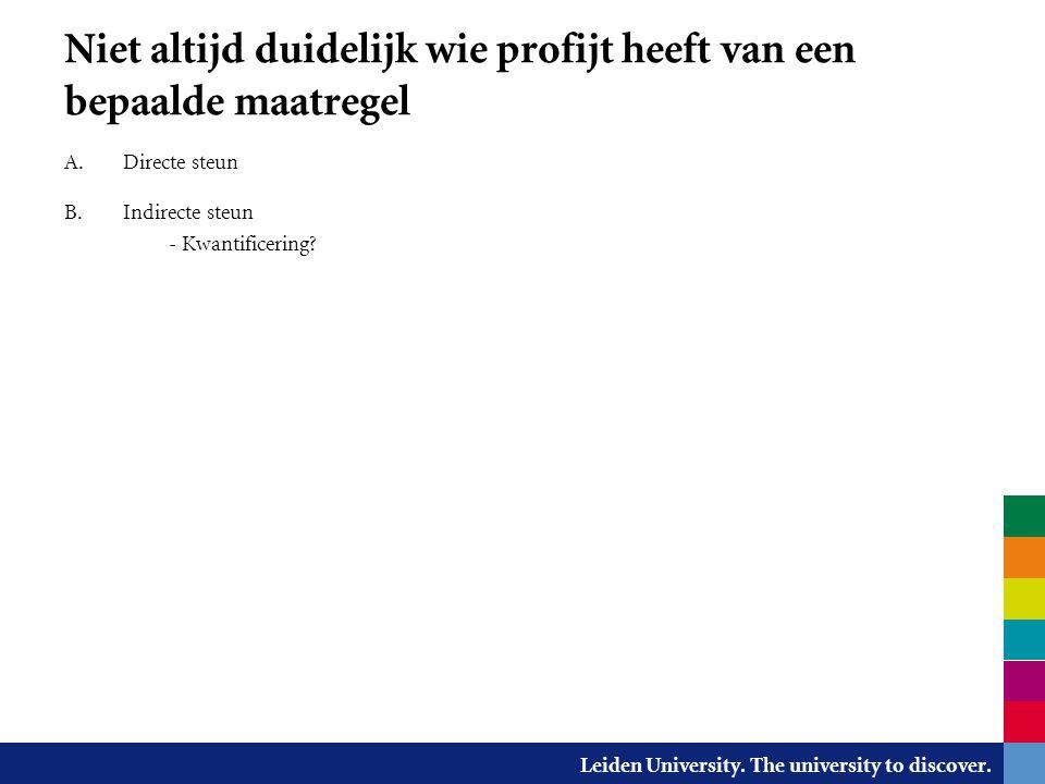 Leiden University. The university to discover. Niet altijd duidelijk wie profijt heeft van een bepaalde maatregel A. Directe steun B. Indirecte steun