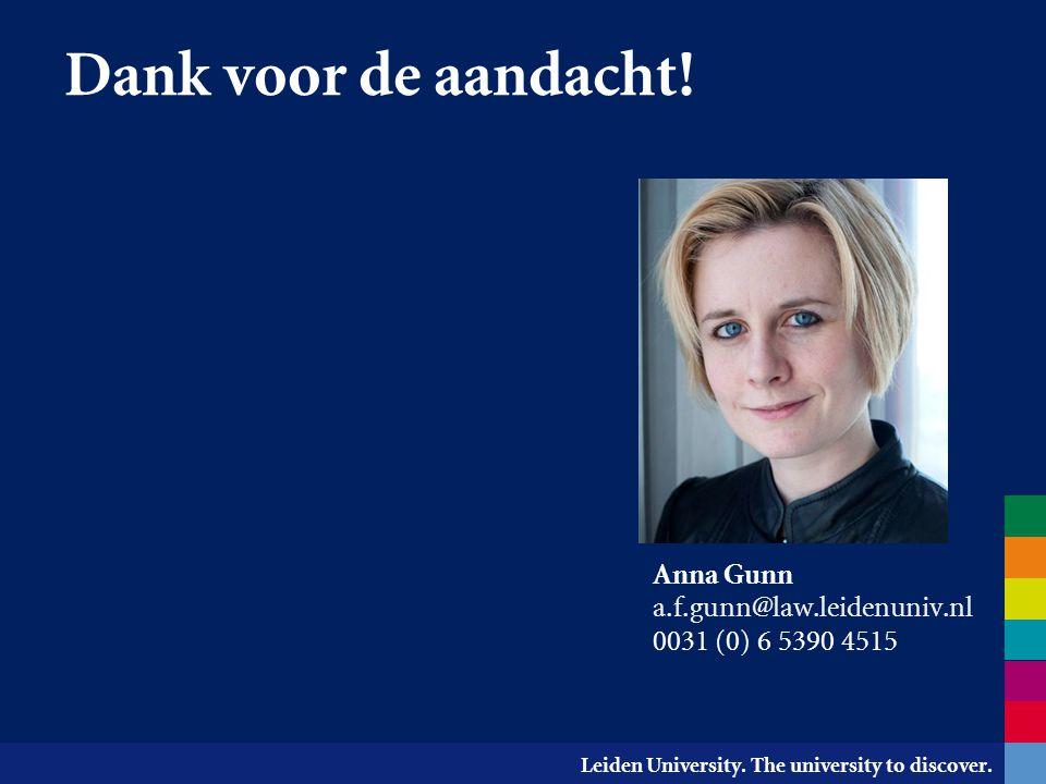 Leiden University. The university to discover. Dank voor de aandacht! Anna Gunn a.f.gunn@law.leidenuniv.nl 0031 (0) 6 5390 4515