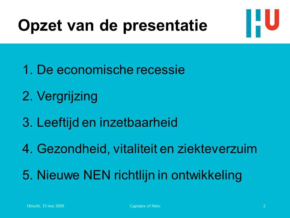 Utrecht, 13 mei 20092Captains of Arbo Opzet van de presentatie 1.De economische recessie 2.Vergrijzing 3.Leeftijd en inzetbaarheid 4.Gezondheid, vital