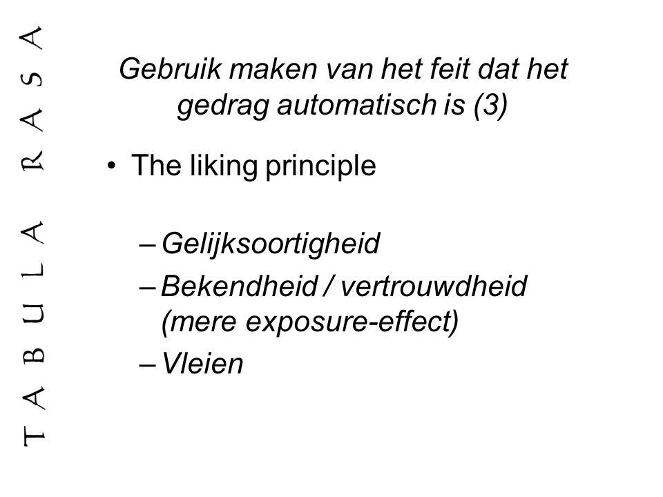 Gebruik maken van het feit dat het gedrag automatisch is (3) The liking principle –Gelijksoortigheid –Bekendheid / vertrouwdheid (mere exposure-effect
