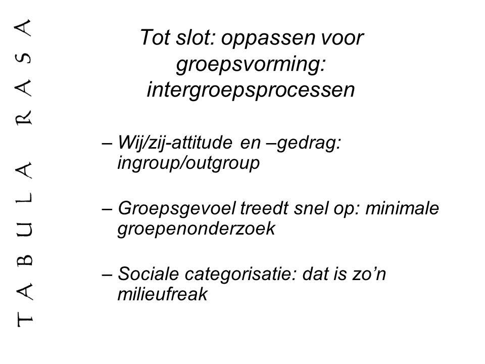 Tot slot: oppassen voor groepsvorming: intergroepsprocessen –Wij/zij-attitude en –gedrag: ingroup/outgroup –Groepsgevoel treedt snel op: minimale groe