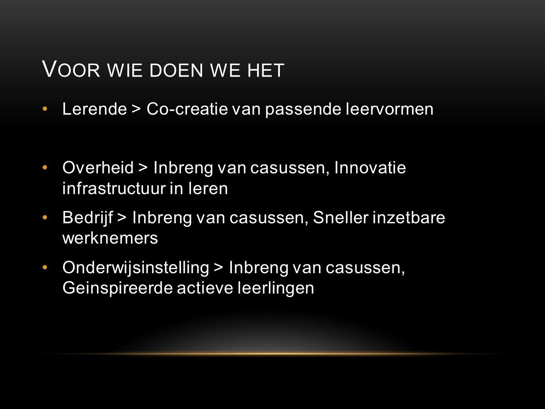 V OOR WIE DOEN WE HET Lerende > Co-creatie van passende leervormen Overheid > Inbreng van casussen, Innovatie infrastructuur in leren Bedrijf > Inbren