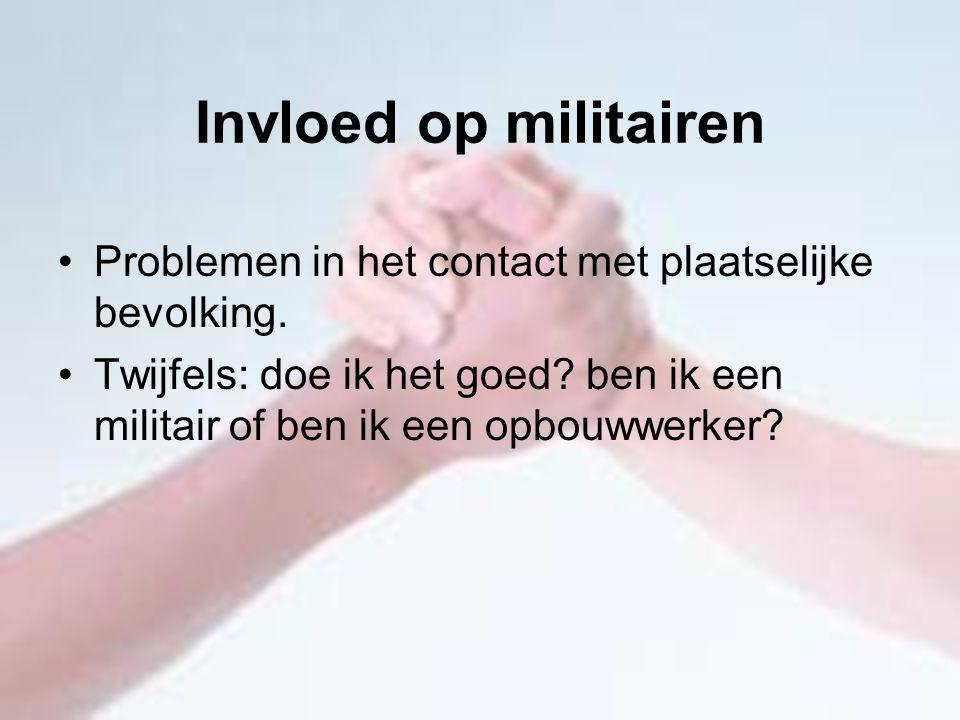 Invloed op militairen Problemen in het contact met plaatselijke bevolking. Twijfels: doe ik het goed? ben ik een militair of ben ik een opbouwwerker?