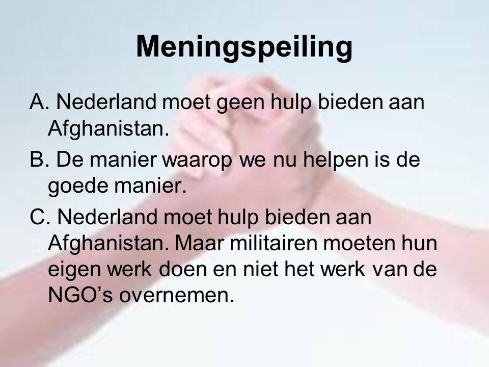 Meningspeiling A. Nederland moet geen hulp bieden aan Afghanistan. B. De manier waarop we nu helpen is de goede manier. C. Nederland moet hulp bieden