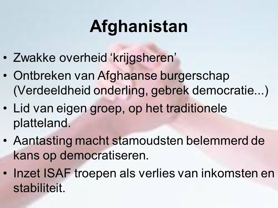 Afghanistan Zwakke overheid 'krijgsheren' Ontbreken van Afghaanse burgerschap (Verdeeldheid onderling, gebrek democratie...) Lid van eigen groep, op h