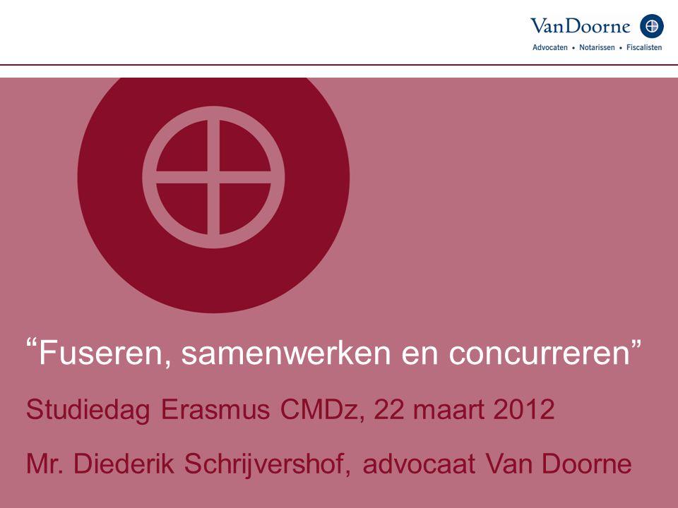 """"""" Fuseren, samenwerken en concurreren"""" Studiedag Erasmus CMDz, 22 maart 2012 Mr. Diederik Schrijvershof, advocaat Van Doorne"""