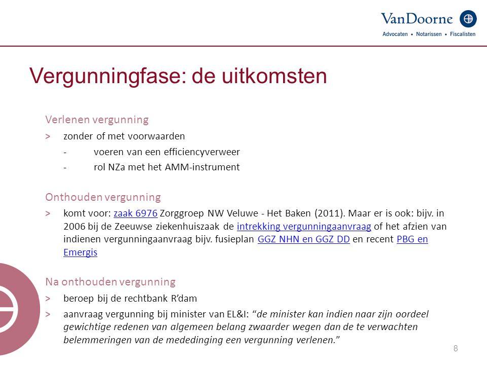 8 Vergunningfase: de uitkomsten Verlenen vergunning ˃ zonder of met voorwaarden -voeren van een efficiencyverweer -rol NZa met het AMM-instrument Onthouden vergunning ˃ komt voor: zaak 6976 Zorggroep NW Veluwe - Het Baken (2011).