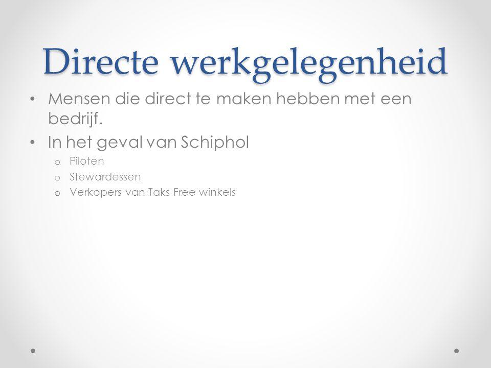 Directe werkgelegenheid Mensen die direct te maken hebben met een bedrijf. In het geval van Schiphol o Piloten o Stewardessen o Verkopers van Taks Fre