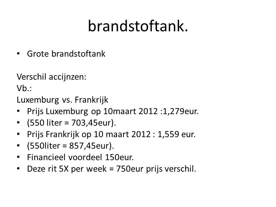 brandstoftank. Grote brandstoftank Verschil accijnzen: Vb.: Luxemburg vs. Frankrijk Prijs Luxemburg op 10maart 2012 :1,279eur. (550 liter = 703,45eur)
