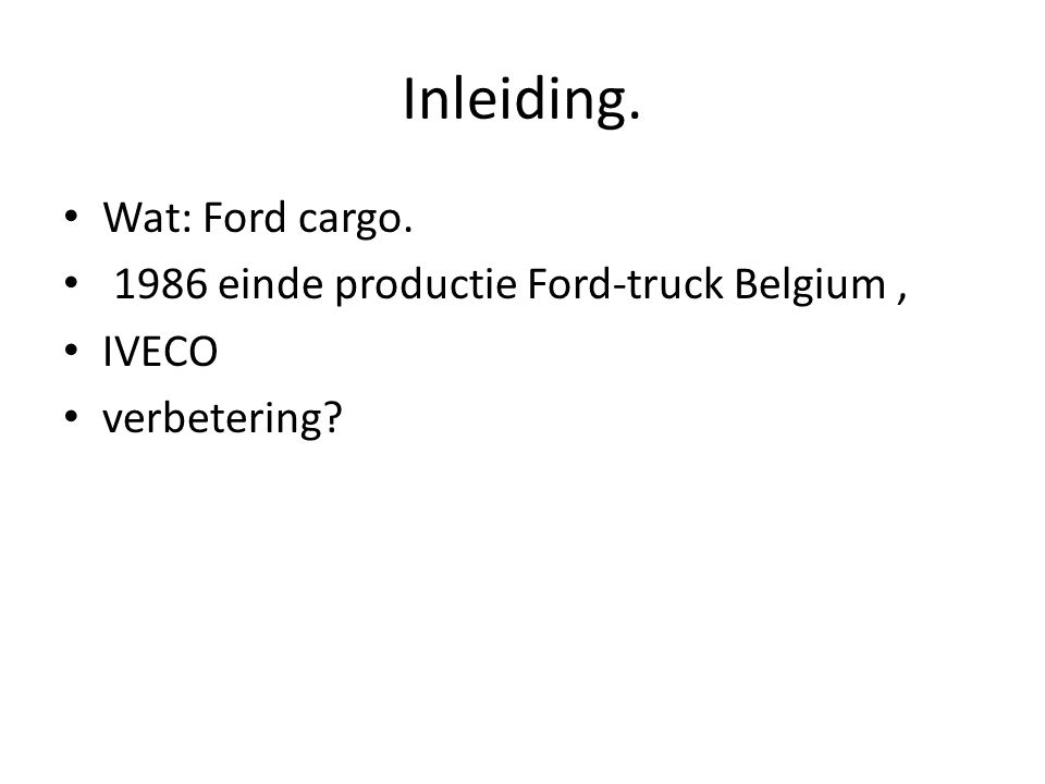 Inleiding. Wat: Ford cargo. 1986 einde productie Ford-truck Belgium, IVECO verbetering?