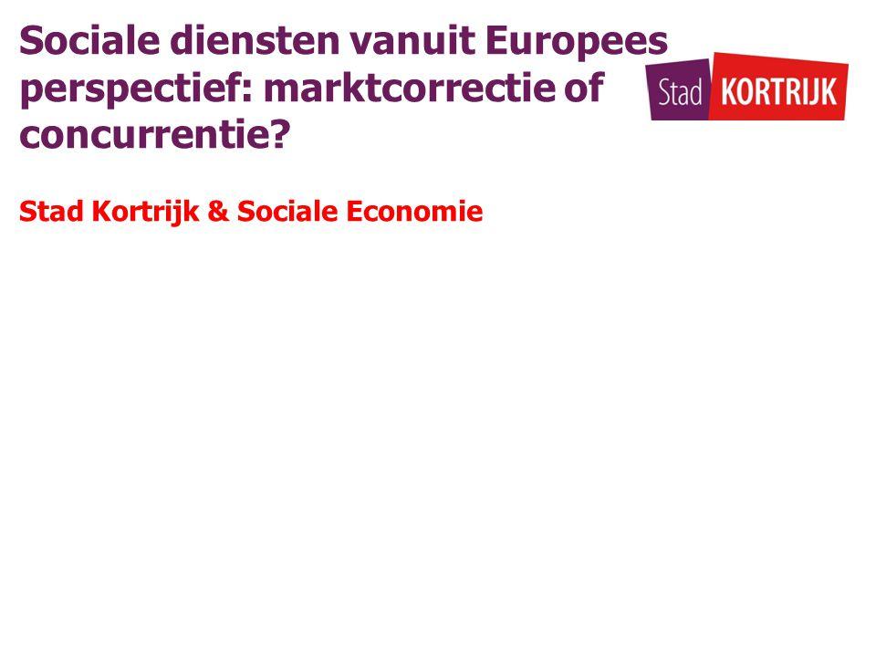 Sociale diensten vanuit Europees perspectief: marktcorrectie of concurrentie? Stad Kortrijk & Sociale Economie