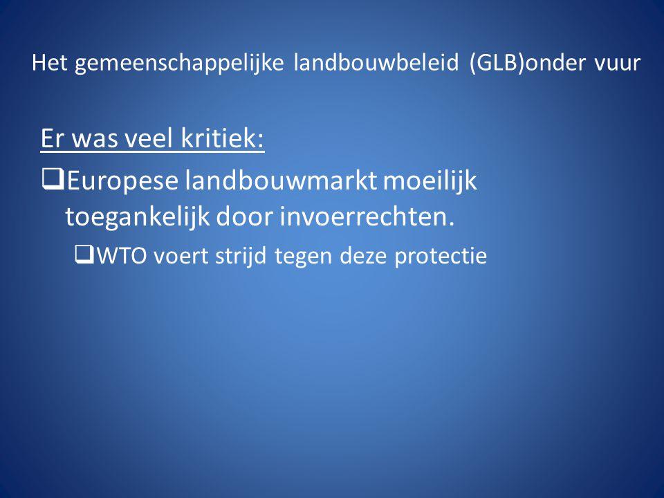 Het gemeenschappelijke landbouwbeleid (GLB)onder vuur Er was veel kritiek:  Europese landbouwmarkt moeilijk toegankelijk door invoerrechten.