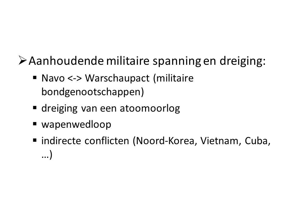  Aanhoudende militaire spanning en dreiging:  Navo Warschaupact (militaire bondgenootschappen)  dreiging van een atoomoorlog  wapenwedloop  indirecte conflicten (Noord-Korea, Vietnam, Cuba, …)