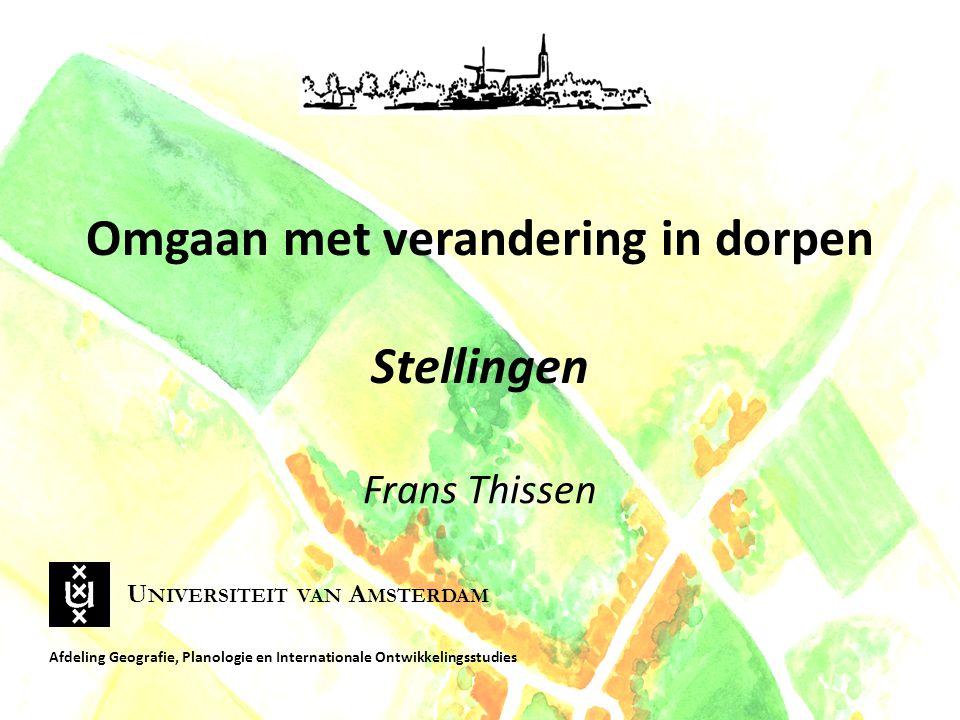 Omgaan met verandering in dorpen Stellingen Frans Thissen Afdeling Geografie, Planologie en Internationale Ontwikkelingsstudies U NIVERSITEIT VAN A MSTERDAM